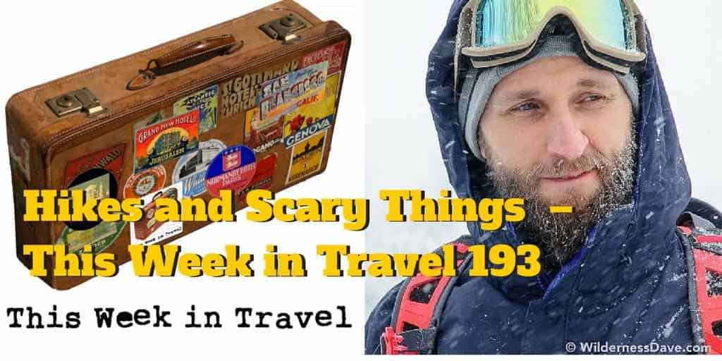 Hikes and Scary Things – This Week in Travel 193