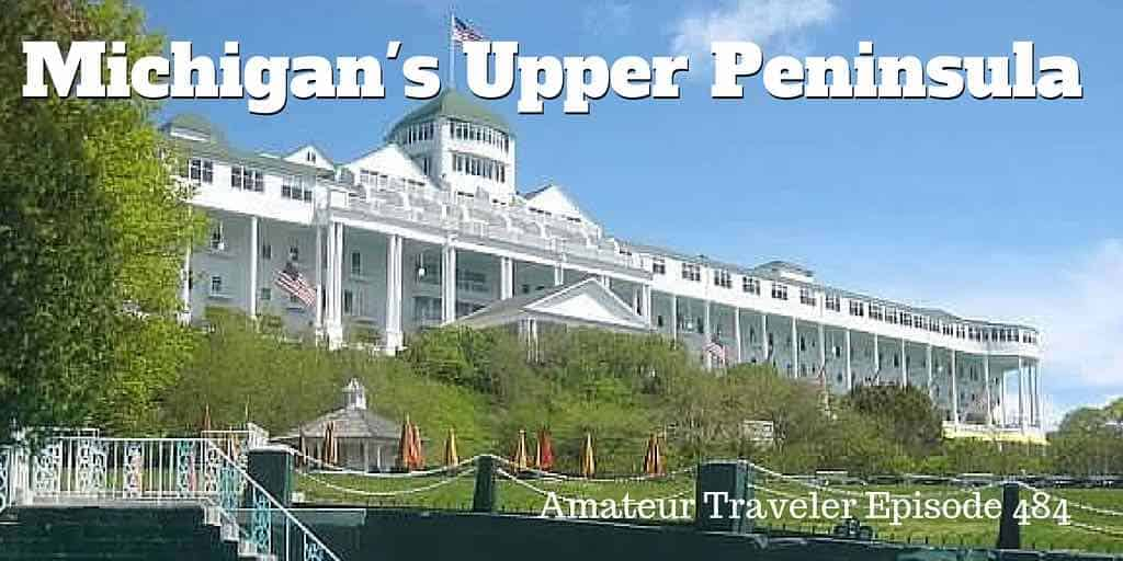 Travel to Michigan's Upper Peninsula (and Mackinac Island) - Episode 484