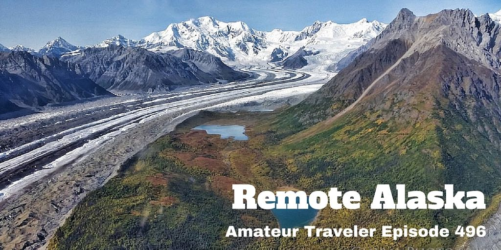 Travel to Remote Alaska - Amateur Traveler Episode 496