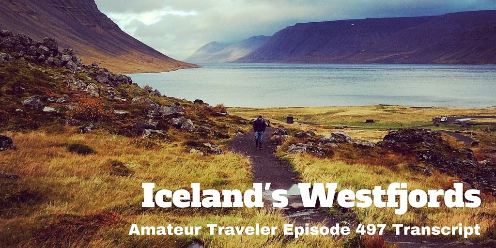 Traveling to a reomte part of Iceland, the Westfjords of Iceland. Why should you go and what should you do and see – Amateur Traveler Episode 497 Transcript