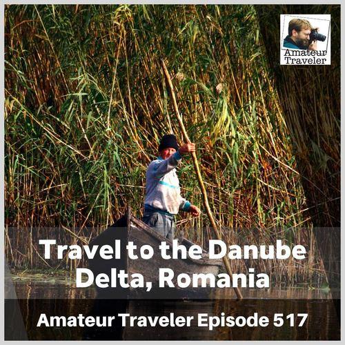 Travel to the Danube Delta, Romania – Episode 517 Transcript
