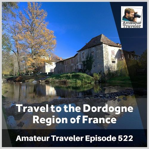 Travel to the Dordogne Region of France – Episode 522 Transcript